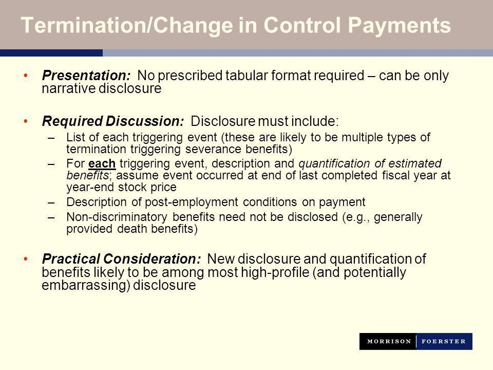 Termination/Change in Control Payments Presentation: No prescribed tabular format required – can be only narrative disclosure Required Discussion: Disclosure must include: –List of each triggering event (these are likely to be multiple types of termination triggering severance benefits) –For each triggering event, description and quantification of estimated benefits; assume event occurred at end of last completed fiscal year at year-end stock price –Description of post-employment conditions on payment –Non-discriminatory benefits need not be disclosed (e.g., generally provided death benefits) Practical Consideration: New disclosure and quantification of benefits likely to be among most high-profile (and potentially embarrassing) disclosure