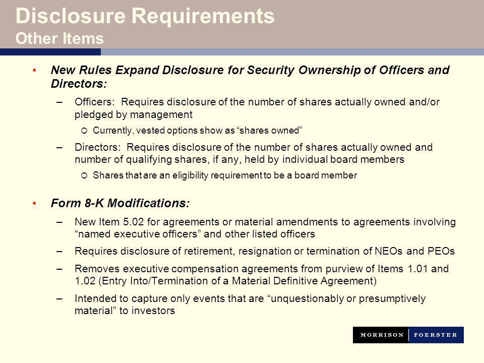 Disclosure Requirements Other Items New Rules Expand Disclosure for Security Ownership of Officers and Directors: –Officers: Requires disclosure of the number of shares actually owned and/or pledged by management Currently, vested options show as shares owned –Directors: Requires disclosure of the number of shares actually owned and number of qualifying shares, if any, held by individual board members Shares that are an eligibility requirement to be a board member Form 8-K Modifications: –New Item 5.02 for agreements or material amendments to agreements involving named executive officers and other listed officers –Requires disclosure of retirement, resignation or termination of NEOs and PEOs –Removes executive compensation agreements from purview of Items 1.01 and 1.02 (Entry Into/Termination of a Material Definitive Agreement) –Intended to capture only events that are unquestionably or presumptively material to investors