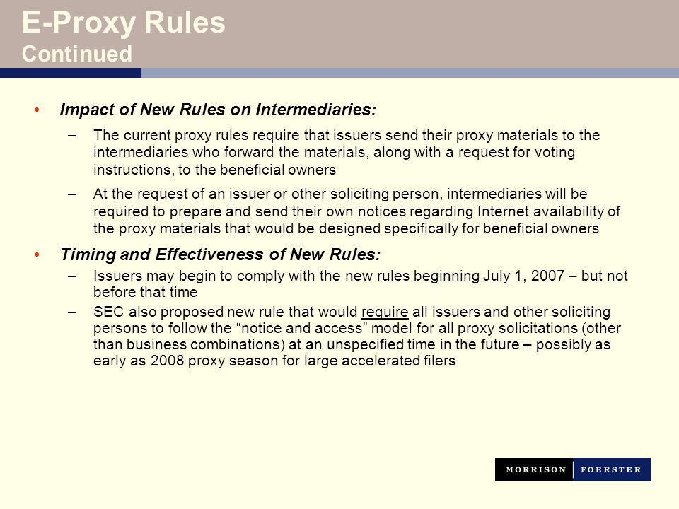 E-Proxy Rules Continued Impact of New Rules on Intermediaries: –The current proxy rules require that issuers send their proxy materials to the intermediaries who forward the materials, along with a request for voting instructions, to the beneficial owners –At the request of an issuer or other soliciting person, intermediaries will be required to prepare and send their own notices regarding Internet availability of the proxy materials that would be designed specifically for beneficial owners Timing and Effectiveness of New Rules: –Issuers may begin to comply with the new rules beginning July 1, 2007 – but not before that time –SEC also proposed new rule that would require all issuers and other soliciting persons to follow the notice and access model for all proxy solicitations (other than business combinations) at an unspecified time in the future – possibly as early as 2008 proxy season for large accelerated filers