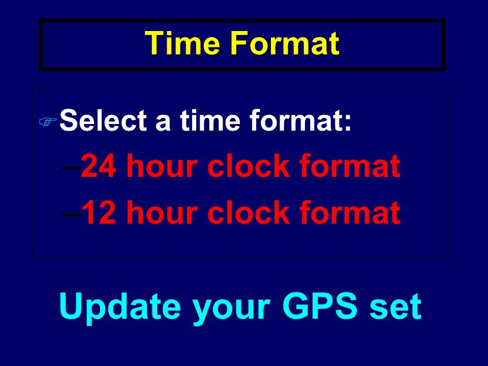Time Format F Select a time format: –24 hour clock format –12 hour clock format Update your GPS set
