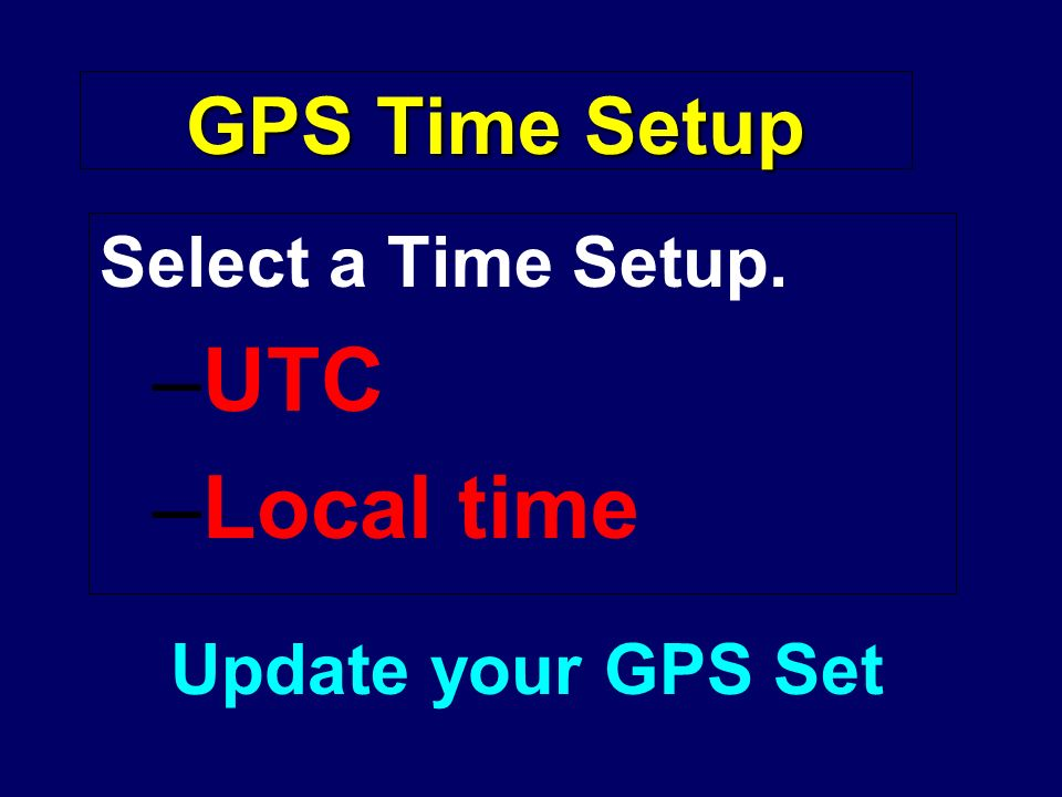 GPS Time Setup Select a Time Setup. –UTC –Local time Update your GPS Set