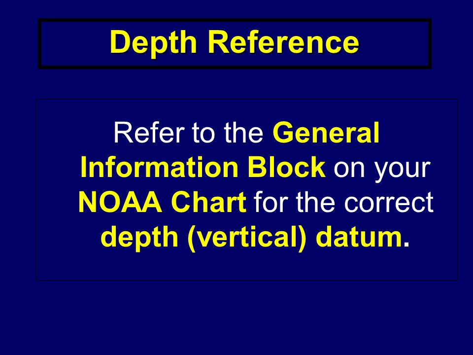 Depth Reference Refer to the General Information Block on your NOAA Chart for the correct depth (vertical) datum.