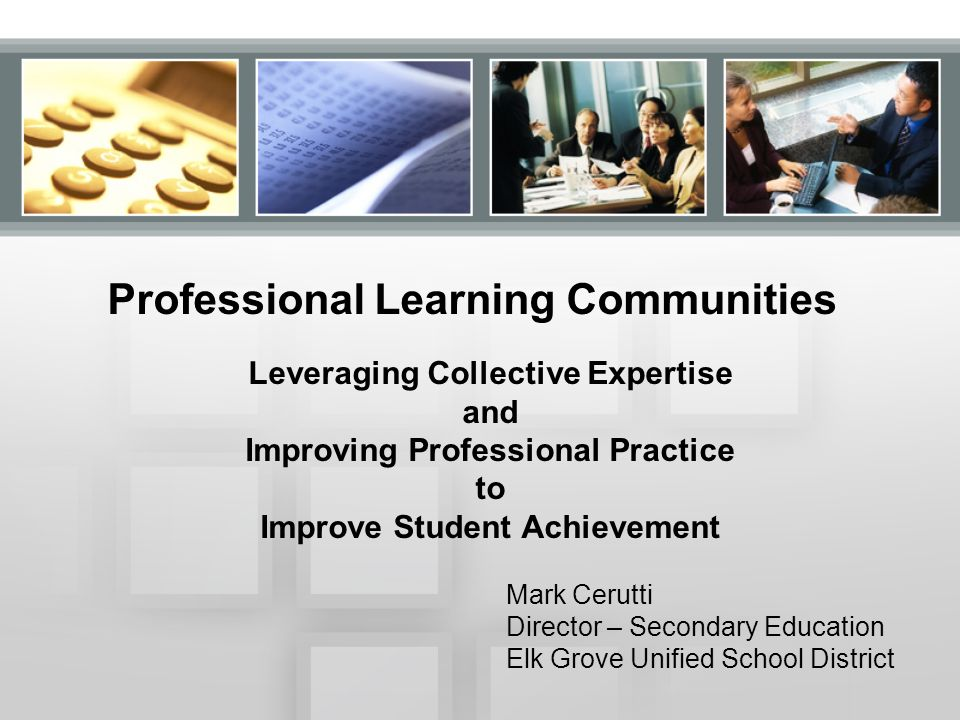 Professional Learning Communities Leveraging Collective Expertise and Improving Professional Practice to Improve Student Achievement Mark Cerutti Director – Secondary Education Elk Grove Unified School District