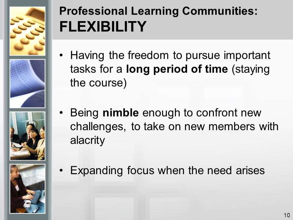 Professional Learning Communities: FLEXIBILITY Having the freedom to pursue important tasks for a long period of time (staying the course) Being nimble enough to confront new challenges, to take on new members with alacrity Expanding focus when the need arises 10