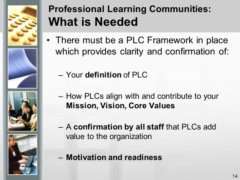 Professional Learning Communities: What is Needed There must be a PLC Framework in place which provides clarity and confirmation of: –Your definition of PLC –How PLCs align with and contribute to your Mission, Vision, Core Values –A confirmation by all staff that PLCs add value to the organization –Motivation and readiness 14