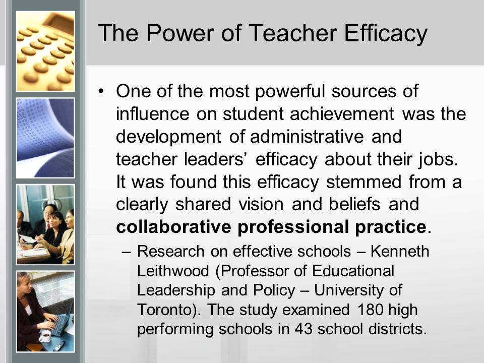The Power of Teacher Efficacy One of the most powerful sources of influence on student achievement was the development of administrative and teacher leaders efficacy about their jobs.