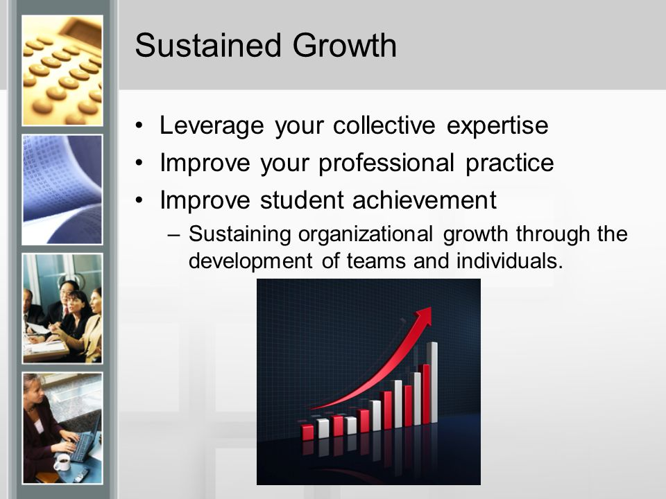Sustained Growth Leverage your collective expertise Improve your professional practice Improve student achievement –Sustaining organizational growth through the development of teams and individuals.