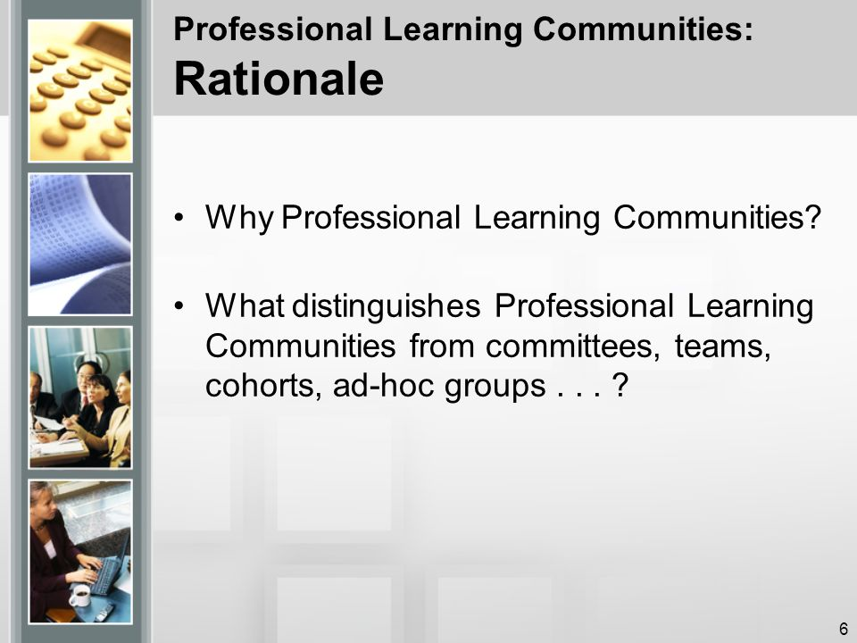 Professional Learning Communities: Rationale Why Professional Learning Communities.