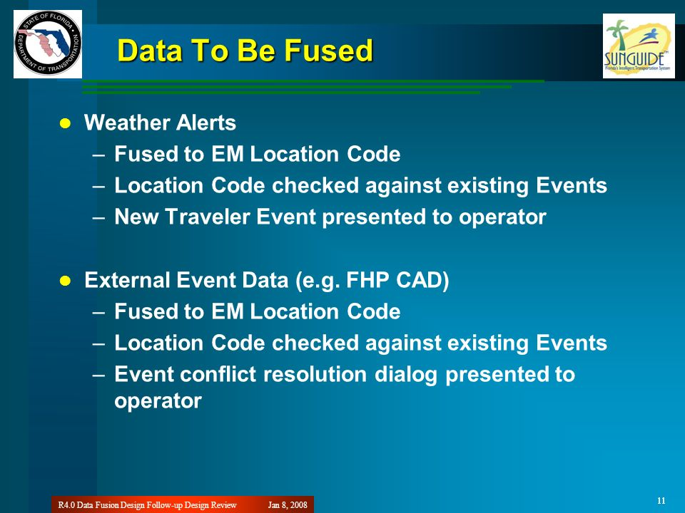 11 Jan 8, 2008R4.0 Data Fusion Design Follow-up Design Review 11 Data To Be Fused Weather Alerts –Fused to EM Location Code –Location Code checked against existing Events –New Traveler Event presented to operator External Event Data (e.g.