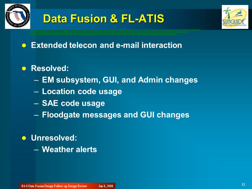 12 Jan 8, 2008R4.0 Data Fusion Design Follow-up Design Review 12 Data Fusion & FL-ATIS Extended telecon and e-mail interaction Resolved: –EM subsystem, GUI, and Admin changes –Location code usage –SAE code usage –Floodgate messages and GUI changes Unresolved: –Weather alerts