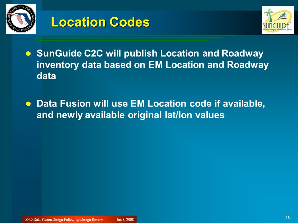 18 Jan 8, 2008R4.0 Data Fusion Design Follow-up Design Review 18 Location Codes SunGuide C2C will publish Location and Roadway inventory data based on EM Location and Roadway data Data Fusion will use EM Location code if available, and newly available original lat/lon values