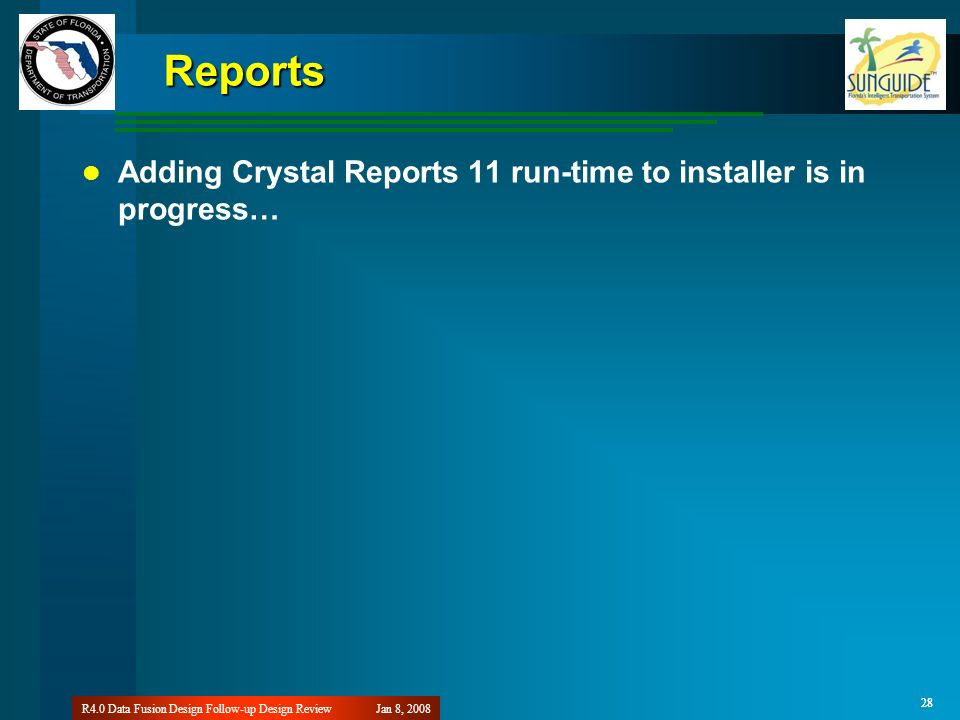 28 Jan 8, 2008R4.0 Data Fusion Design Follow-up Design Review 28 Reports Adding Crystal Reports 11 run-time to installer is in progress…
