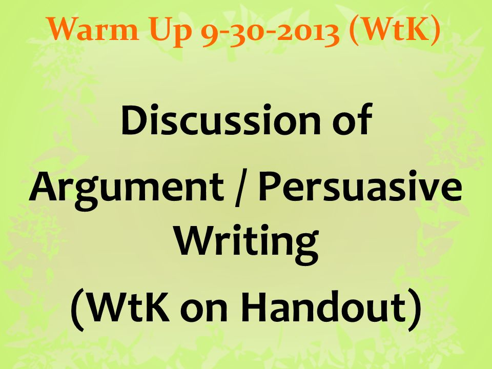 Warm Up (WtK) Discussion of Argument / Persuasive Writing (WtK on Handout)