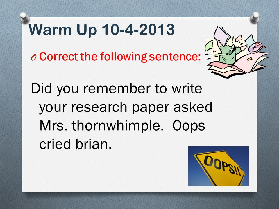 Warm Up O Correct the following sentence: Did you remember to write your research paper asked Mrs.
