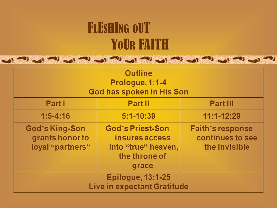 F L E S H I NG O U T Y O U R FAITH Outline Prologue, 1:1-4 God has spoken in His Son Part IPart IIPart III 1:5-4:165:1-10:3911:1-12:29 Gods King-Son grants honor to loyal partners Gods Priest-Son insures access into true heaven, the throne of grace Faiths response continues to see the invisible Epilogue, 13:1-25 Live in expectant Gratitude