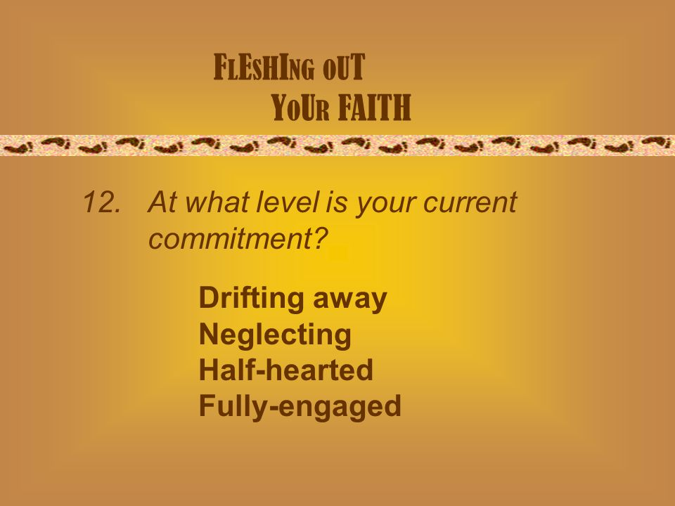 F L E S H I NG O U T Y O U R FAITH 12. At what level is your current commitment.