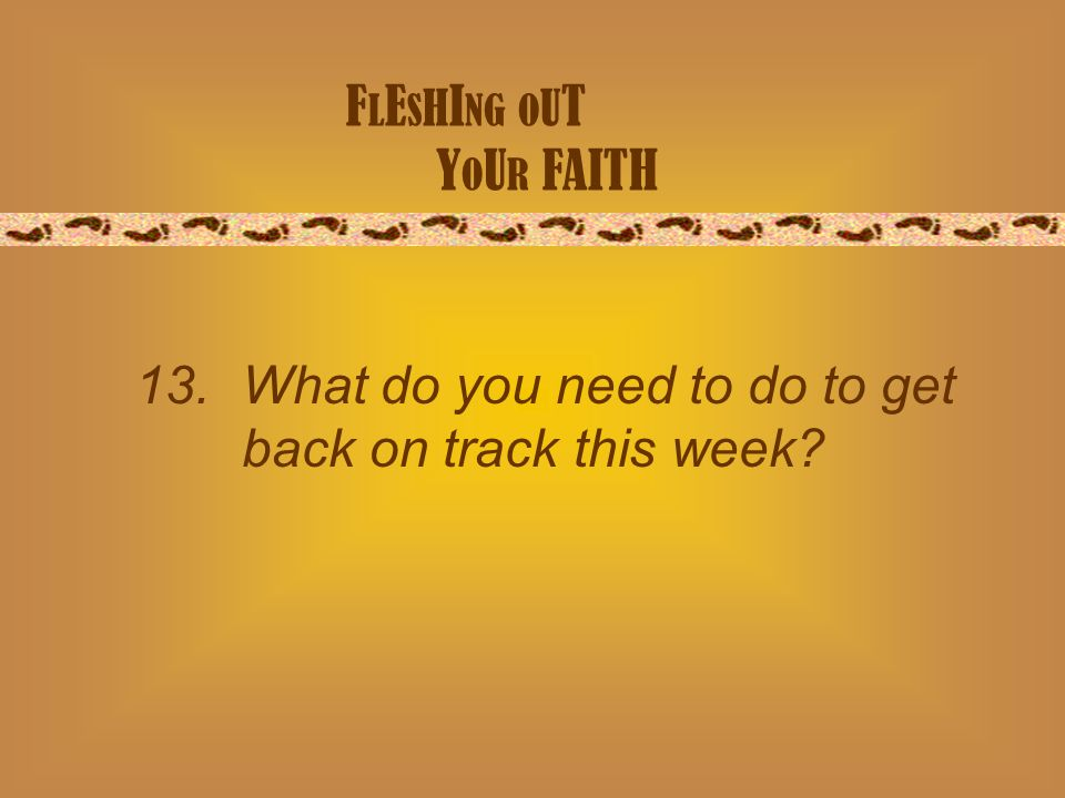 F L E S H I NG O U T Y O U R FAITH 13. What do you need to do to get back on track this week