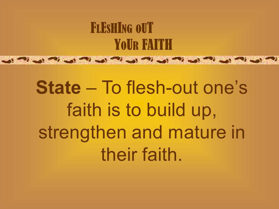 F L E S H I NG O U T Y O U R FAITH State – To flesh-out ones faith is to build up, strengthen and mature in their faith.
