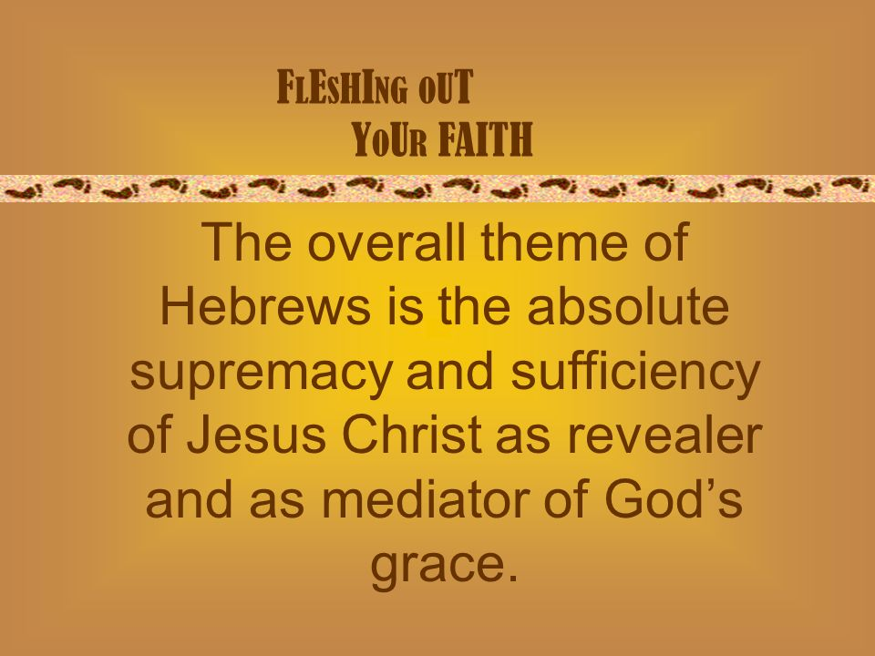 F L E S H I NG O U T Y O U R FAITH The overall theme of Hebrews is the absolute supremacy and sufficiency of Jesus Christ as revealer and as mediator of Gods grace.