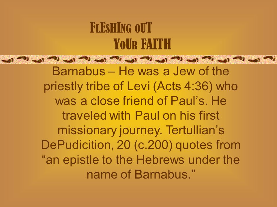 F L E S H I NG O U T Y O U R FAITH Barnabus – He was a Jew of the priestly tribe of Levi (Acts 4:36) who was a close friend of Pauls.