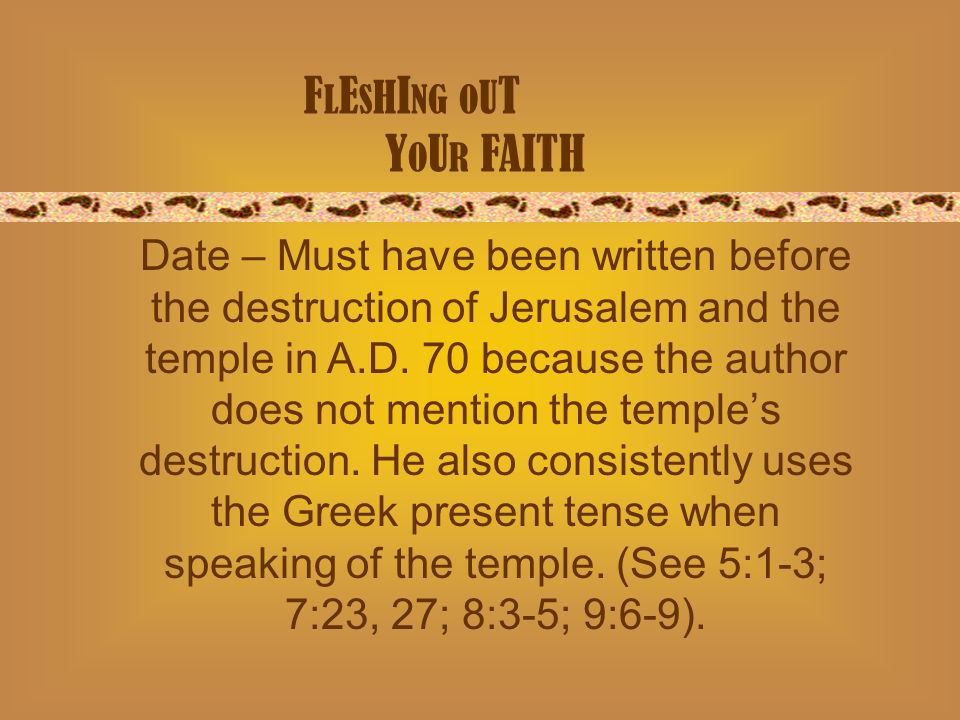 F L E S H I NG O U T Y O U R FAITH Date – Must have been written before the destruction of Jerusalem and the temple in A.D.