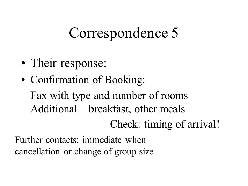 Correspondence 5 Their response: Confirmation of Booking: Fax with type and number of rooms Additional – breakfast, other meals Check: timing of arrival.