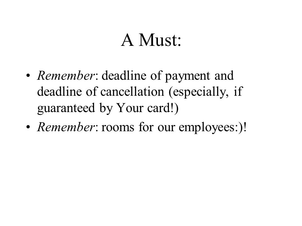 A Must: Remember: deadline of payment and deadline of cancellation (especially, if guaranteed by Your card!) Remember: rooms for our employees:)!
