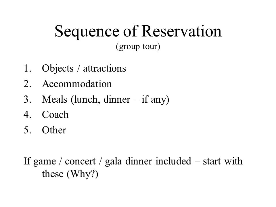 Sequence of Reservation (group tour) 1.Objects / attractions 2.Accommodation 3.Meals (lunch, dinner – if any) 4.Coach 5.Other If game / concert / gala dinner included – start with these (Why )