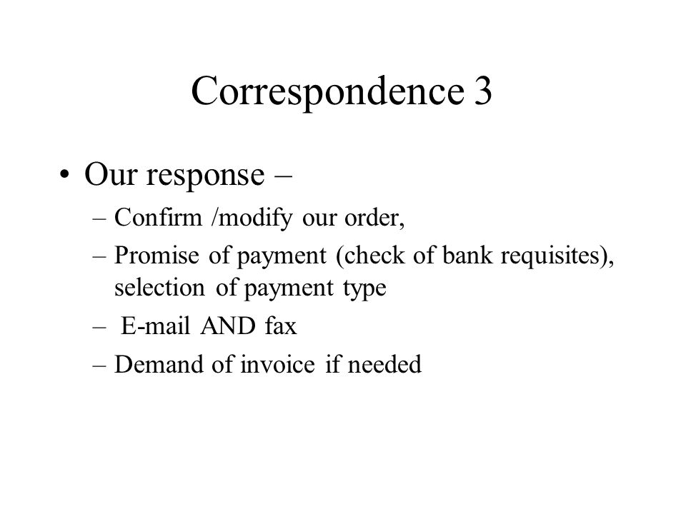 Correspondence 3 Our response – –Confirm /modify our order, –Promise of payment (check of bank requisites), selection of payment type –  AND fax –Demand of invoice if needed