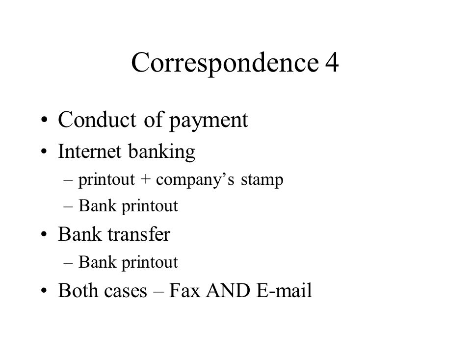 Correspondence 4 Conduct of payment Internet banking –printout + companys stamp –Bank printout Bank transfer –Bank printout Both cases – Fax AND E-mail