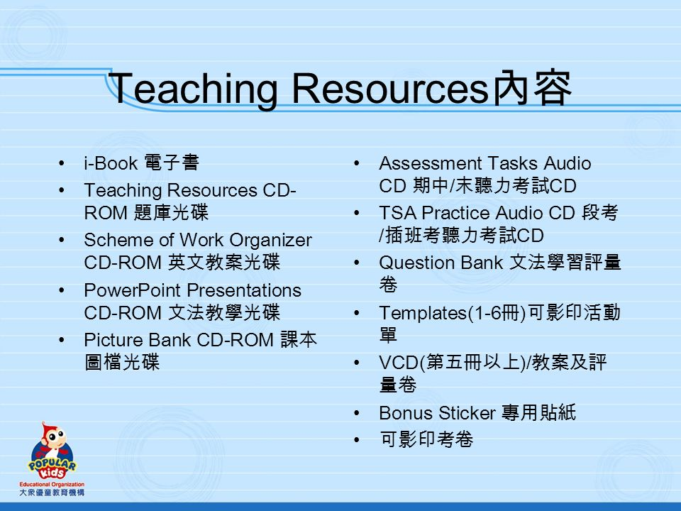 Teaching Resources i-Book Teaching Resources CD- ROM Scheme of Work Organizer CD-ROM PowerPoint Presentations CD-ROM Picture Bank CD-ROM Assessment Tasks Audio CD / CD TSA Practice Audio CD / CD Question Bank Templates(1-6 ) VCD( )/ Bonus Sticker