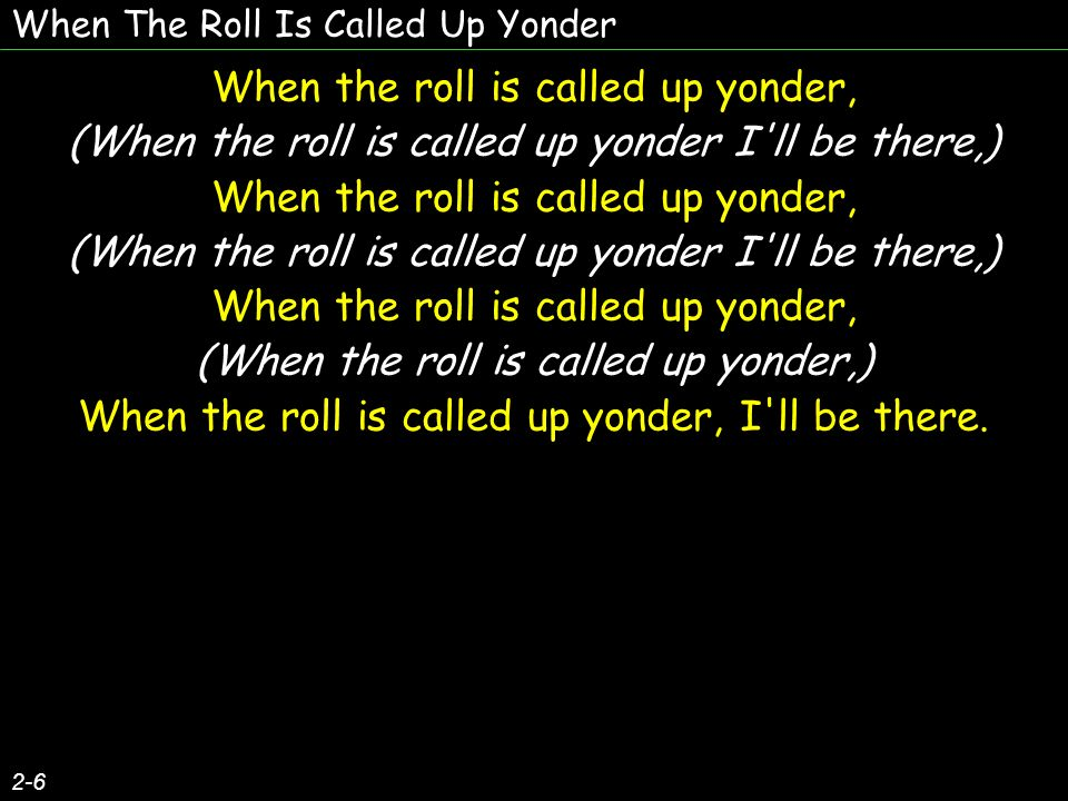 When The Roll Is Called Up Yonder 2-6 When the roll is called up yonder, (When the roll is called up yonder I ll be there,) When the roll is called up yonder, (When the roll is called up yonder I ll be there,) When the roll is called up yonder, (When the roll is called up yonder,) When the roll is called up yonder, I ll be there.