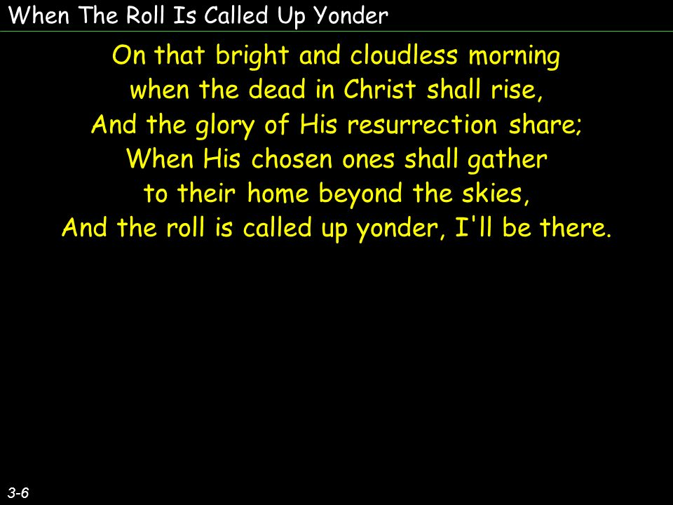When The Roll Is Called Up Yonder 3-6 On that bright and cloudless morning when the dead in Christ shall rise, And the glory of His resurrection share; When His chosen ones shall gather to their home beyond the skies, And the roll is called up yonder, I ll be there.