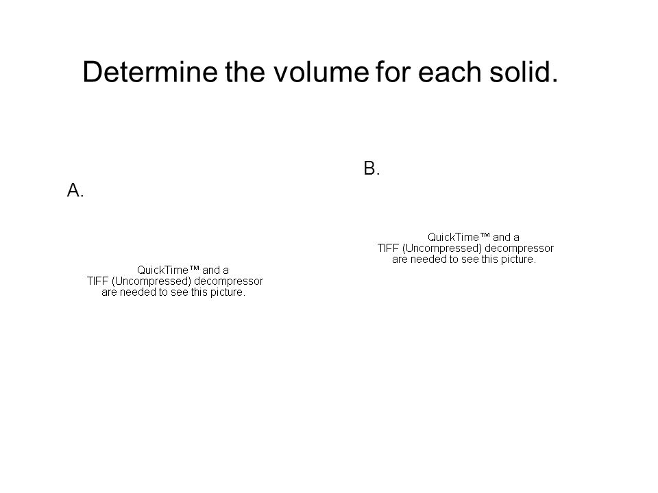 Determine the volume for each solid. A. B. A.