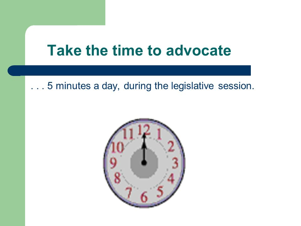 Take the time to advocate... 5 minutes a day, during the legislative session.