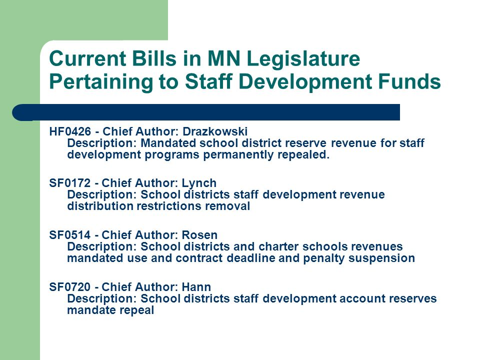 Current Bills in MN Legislature Pertaining to Staff Development Funds HF0426 - Chief Author: Drazkowski Description: Mandated school district reserve revenue for staff development programs permanently repealed.