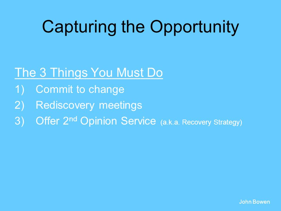 Capturing the Opportunity The 3 Things You Must Do 1)Commit to change 2)Rediscovery meetings 3)Offer 2 nd Opinion Service (a.k.a.