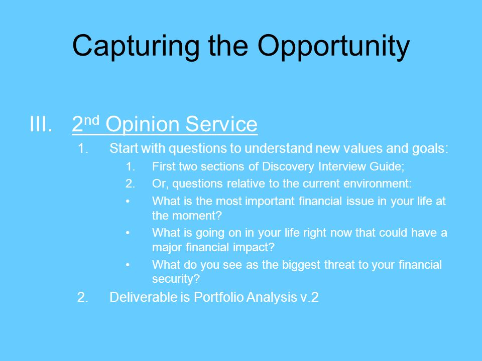 Capturing the Opportunity III.2 nd Opinion Service 1.Start with questions to understand new values and goals: 1.First two sections of Discovery Interview Guide; 2.Or, questions relative to the current environment: What is the most important financial issue in your life at the moment.