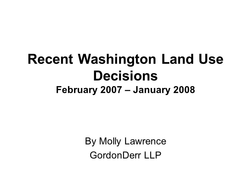 Recent Washington Land Use Decisions February 2007 – January 2008 By Molly Lawrence GordonDerr LLP