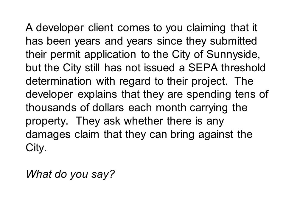 A developer client comes to you claiming that it has been years and years since they submitted their permit application to the City of Sunnyside, but the City still has not issued a SEPA threshold determination with regard to their project.