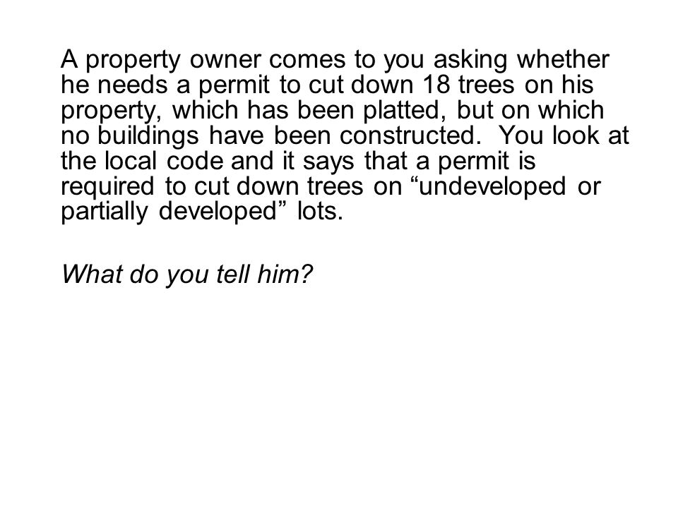 A property owner comes to you asking whether he needs a permit to cut down 18 trees on his property, which has been platted, but on which no buildings have been constructed.