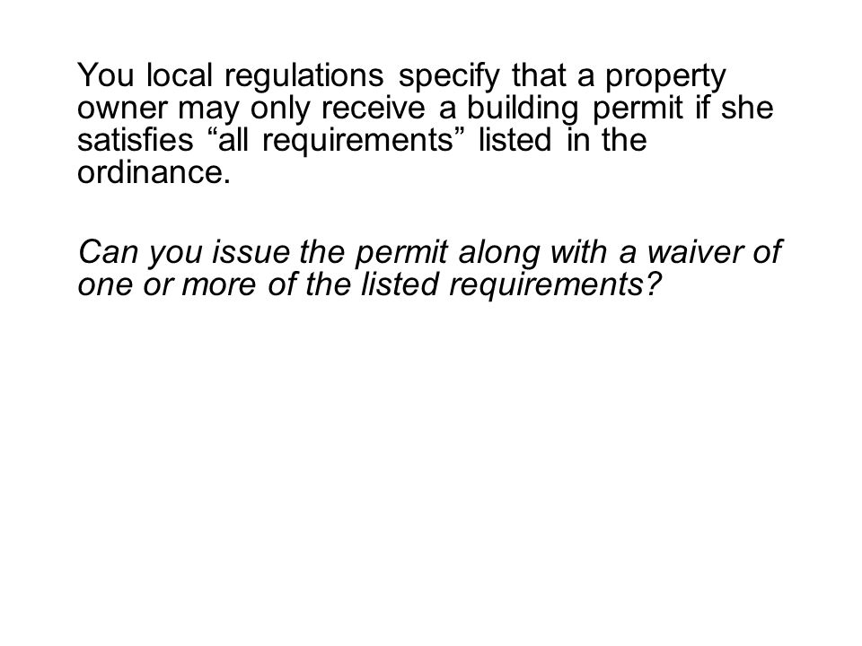 You local regulations specify that a property owner may only receive a building permit if she satisfies all requirements listed in the ordinance.