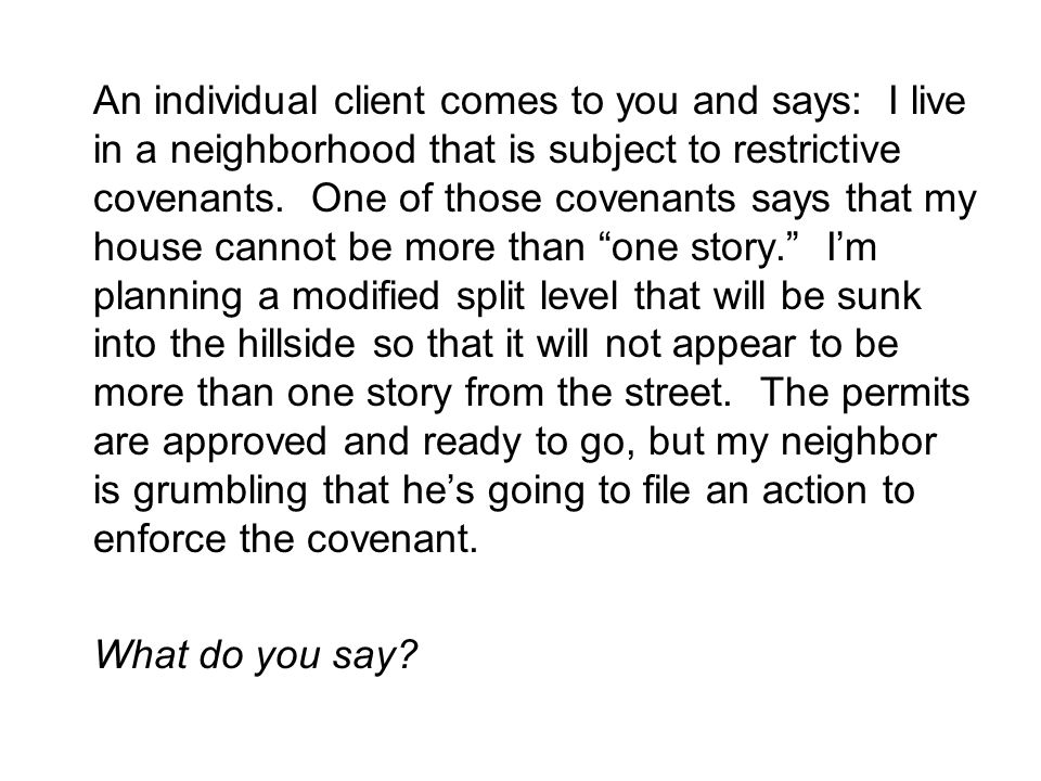 An individual client comes to you and says: I live in a neighborhood that is subject to restrictive covenants.