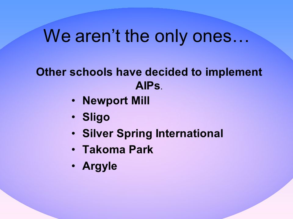 We arent the only ones… Newport Mill Sligo Silver Spring International Takoma Park Argyle Other schools have decided to implement AIPs.