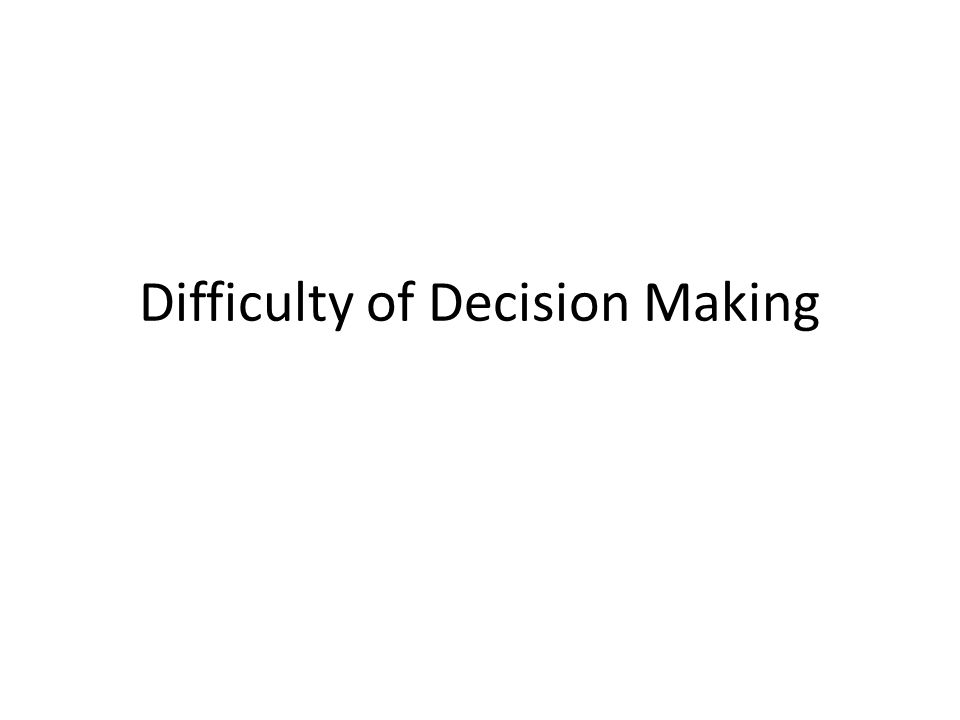 Difficulty of Decision Making