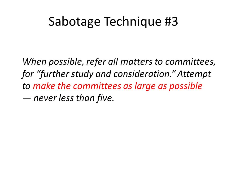 Sabotage Technique #3 When possible, refer all matters to committees, for further study and consideration.