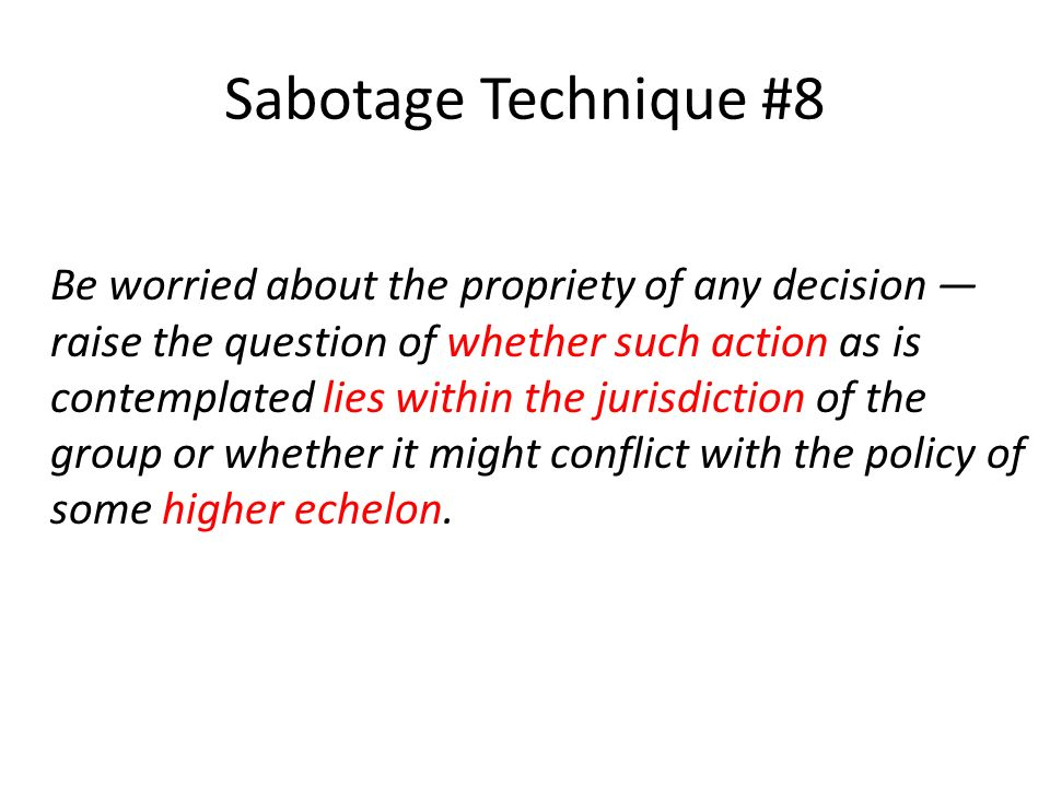 Sabotage Technique #8 Be worried about the propriety of any decision raise the question of whether such action as is contemplated lies within the jurisdiction of the group or whether it might conflict with the policy of some higher echelon.