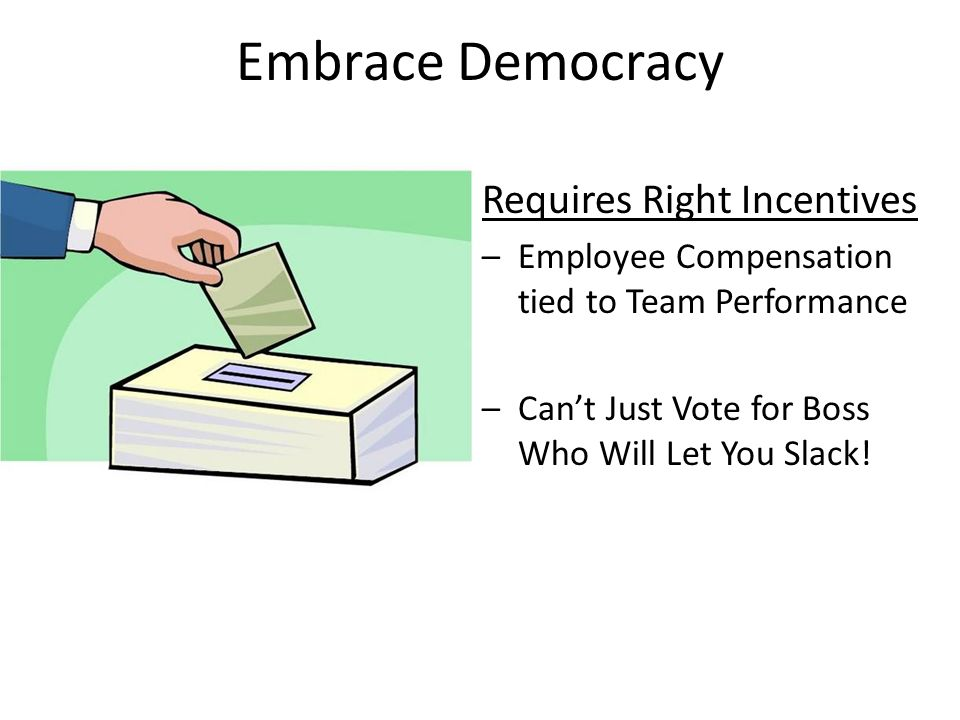 Embrace Democracy Requires Right Incentives –Employee Compensation tied to Team Performance –Cant Just Vote for Boss Who Will Let You Slack!