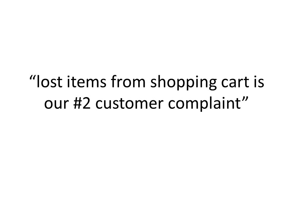 lost items from shopping cart is our #2 customer complaint