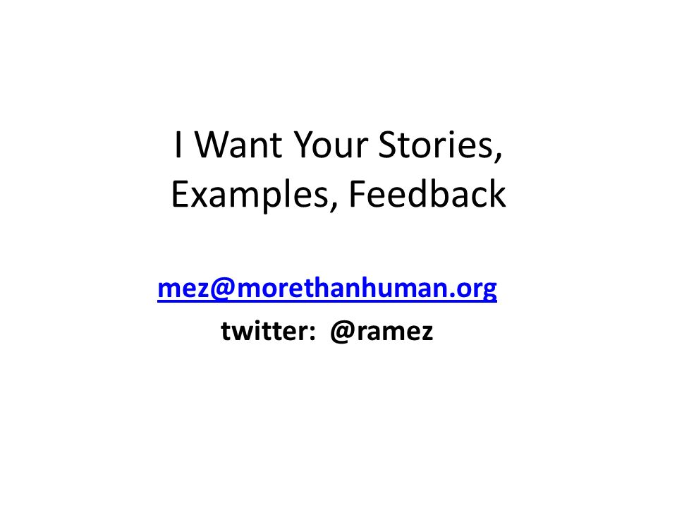 I Want Your Stories, Examples, Feedback mez@morethanhuman.org twitter: @ramez